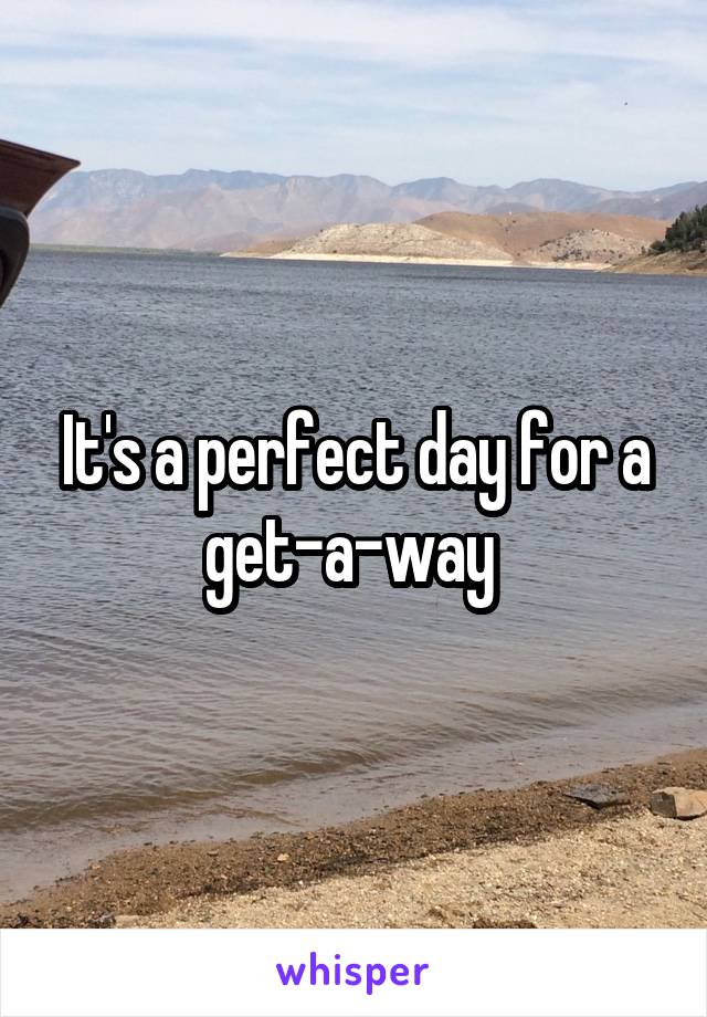 It's a perfect day for a get-a-way