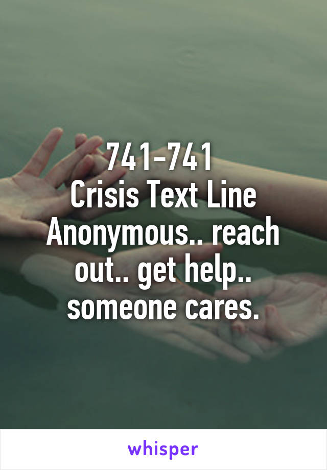 741-741  Crisis Text Line Anonymous.. reach out.. get help.. someone cares.