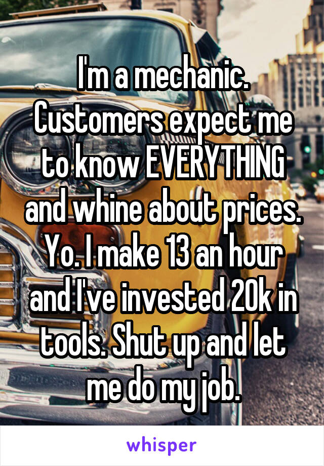 I'm a mechanic. Customers expect me to know EVERYTHING and whine about prices. Yo. I make 13 an hour and I've invested 20k in tools. Shut up and let me do my job.