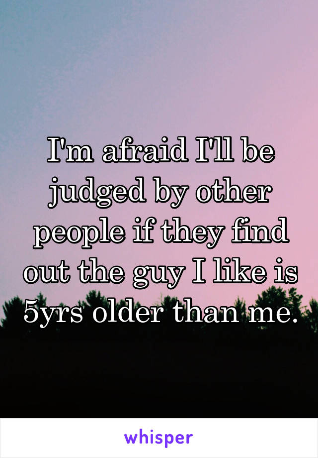 I'm afraid I'll be judged by other people if they find out the guy I like is 5yrs older than me.