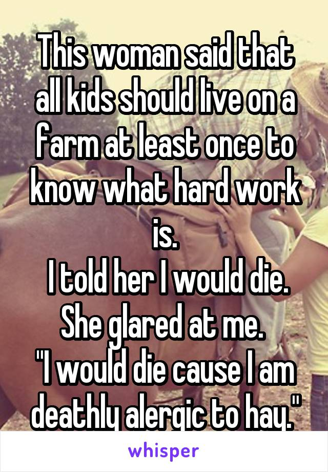 """This woman said that all kids should live on a farm at least once to know what hard work is.  I told her I would die. She glared at me.  """"I would die cause I am deathly alergic to hay."""""""