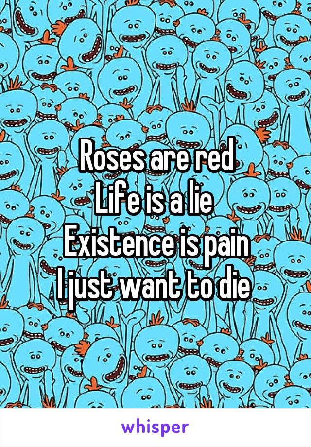 Roses are red Life is a lie  Existence is pain I just want to die