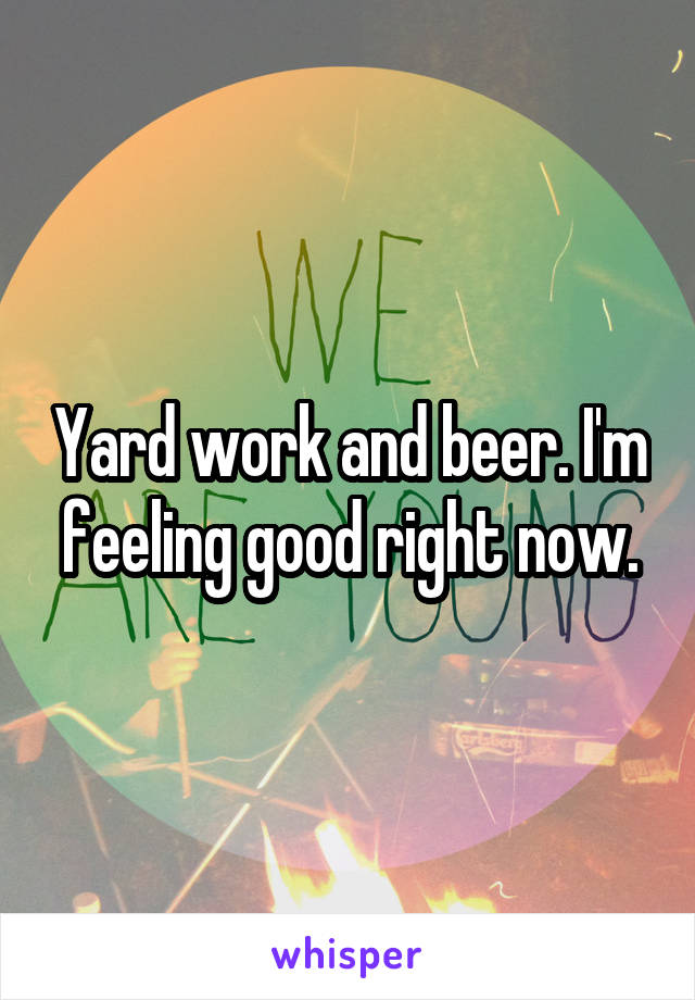 Yard work and beer. I'm feeling good right now.