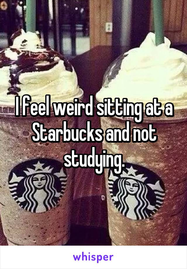 I feel weird sitting at a Starbucks and not studying.