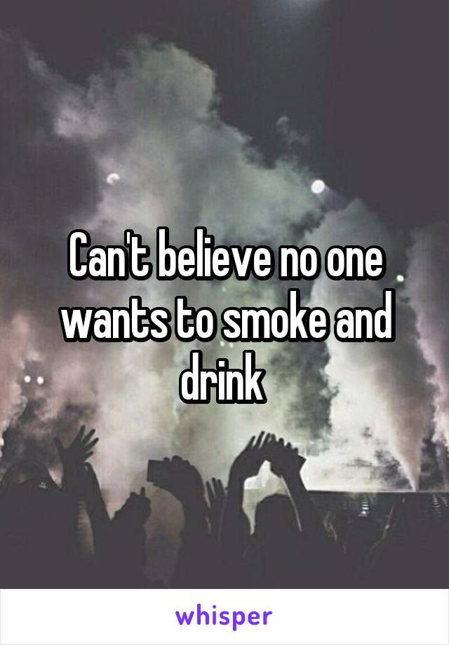 Can't believe no one wants to smoke and drink