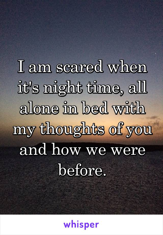 I am scared when it's night time, all alone in bed with my thoughts of you and how we were before.