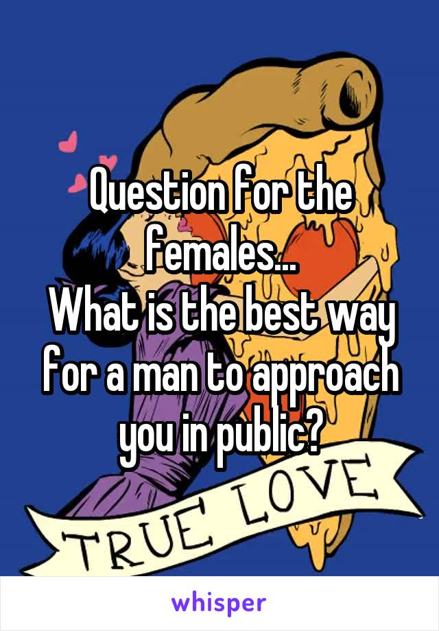Question for the females... What is the best way for a man to approach you in public?