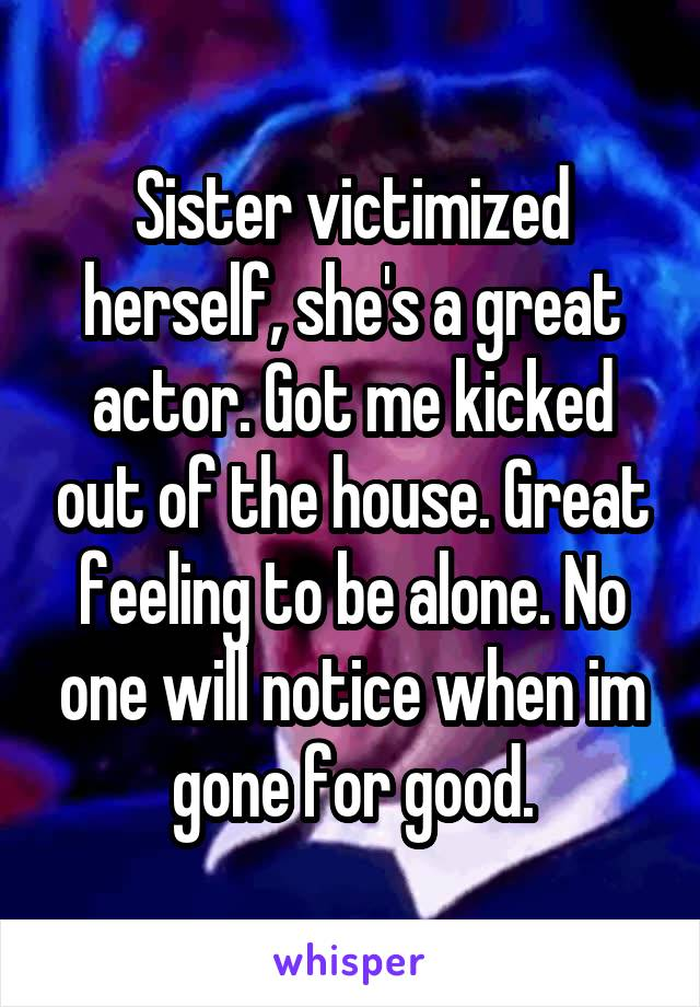 Sister victimized herself, she's a great actor. Got me kicked out of the house. Great feeling to be alone. No one will notice when im gone for good.
