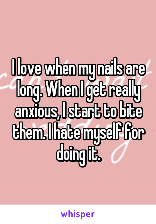 I love when my nails are long. When I get really anxious, I start to bite them. I hate myself for doing it.