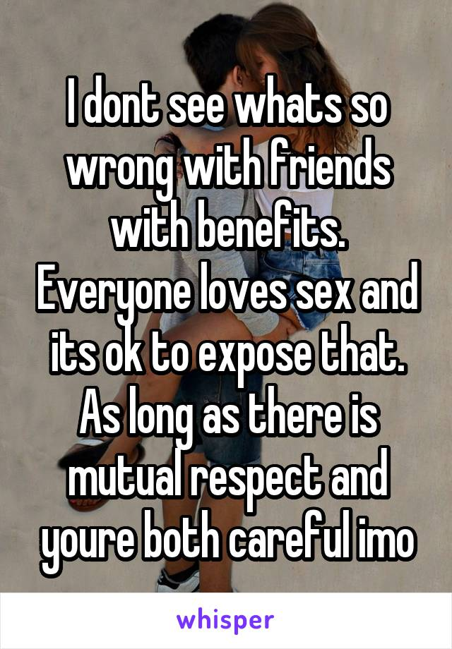 I dont see whats so wrong with friends with benefits. Everyone loves sex and its ok to expose that. As long as there is mutual respect and youre both careful imo