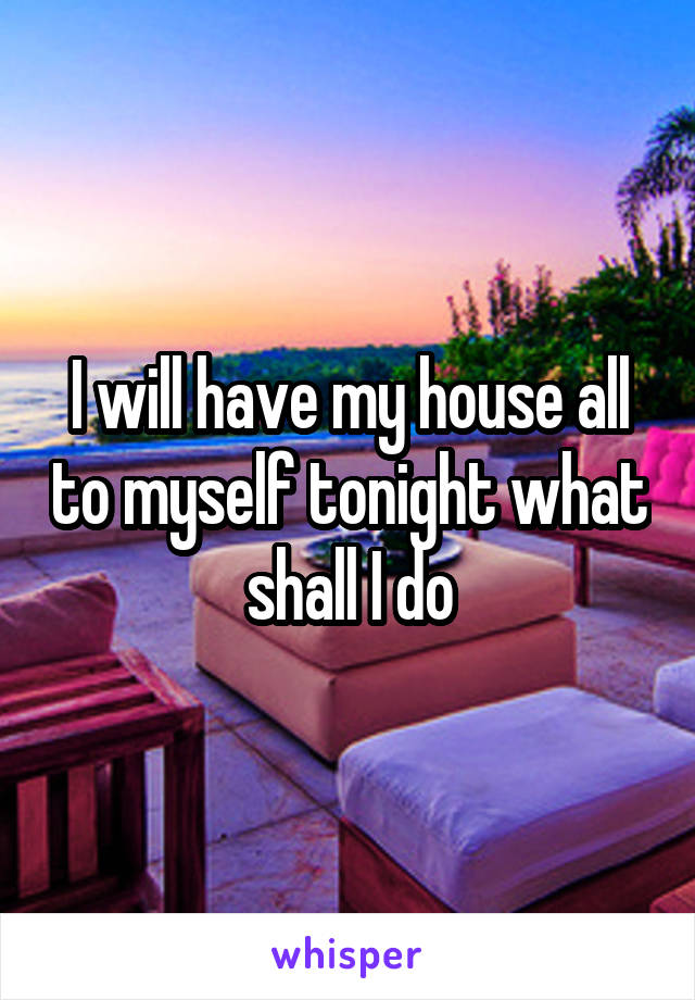 I will have my house all to myself tonight what shall I do