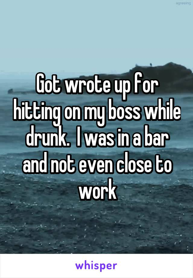 Got wrote up for hitting on my boss while drunk.  I was in a bar and not even close to work