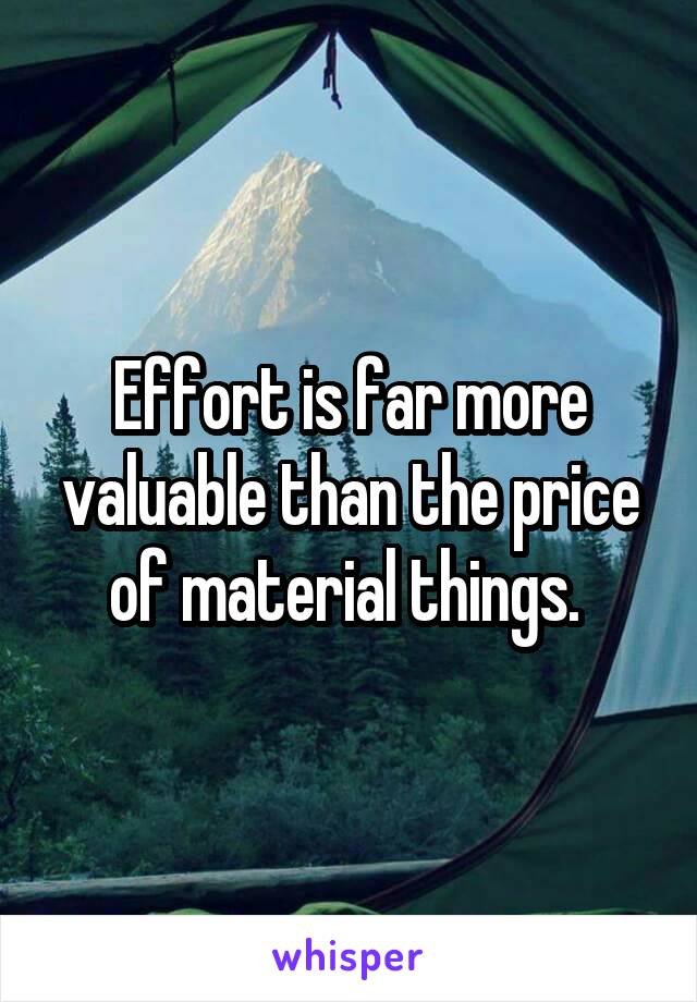 Effort is far more valuable than the price of material things.