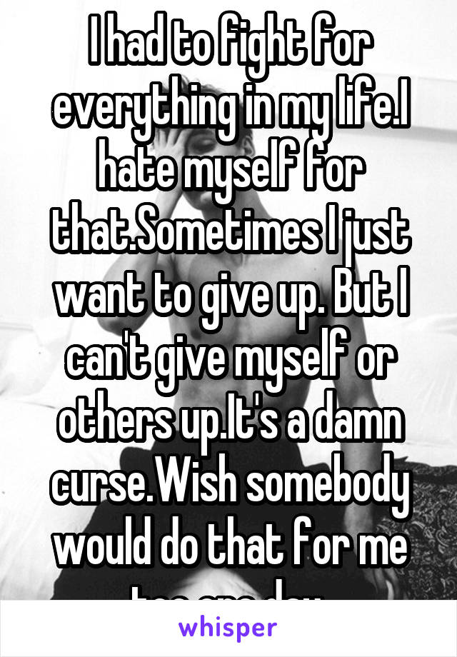I had to fight for everything in my life.I hate myself for that.Sometimes I just want to give up. But I can't give myself or others up.It's a damn curse.Wish somebody would do that for me too one day
