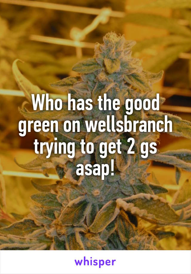 Who has the good green on wellsbranch trying to get 2 gs asap!