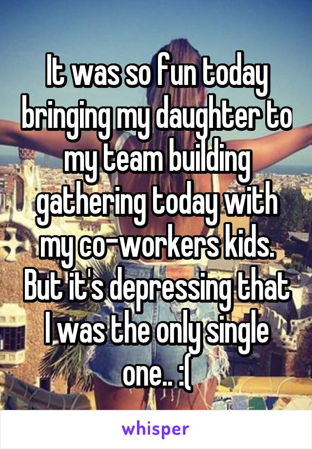 It was so fun today bringing my daughter to my team building gathering today with my co-workers kids. But it's depressing that I was the only single one.. :(