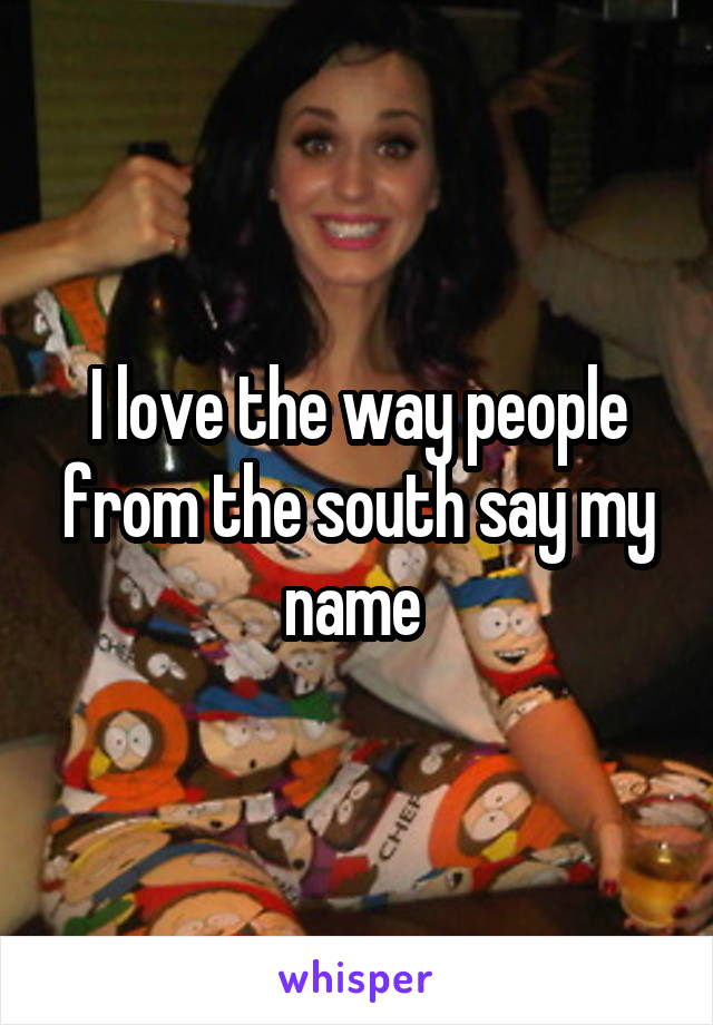 I love the way people from the south say my name