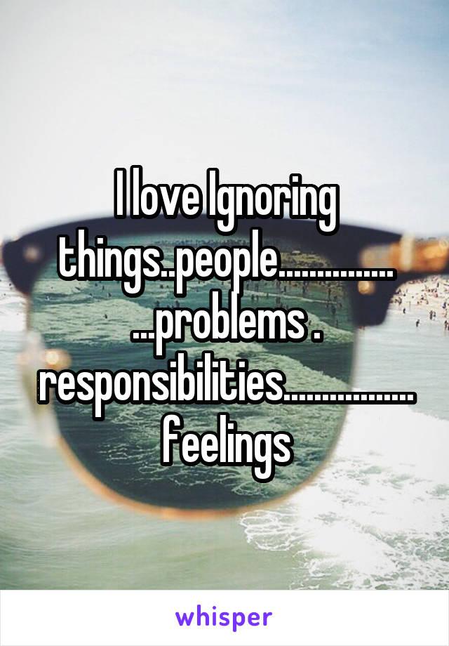 I love Ignoring things..people............... ...problems . responsibilities.................feelings