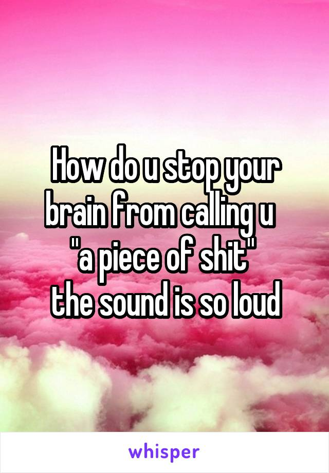 """How do u stop your brain from calling u   """"a piece of shit""""  the sound is so loud"""