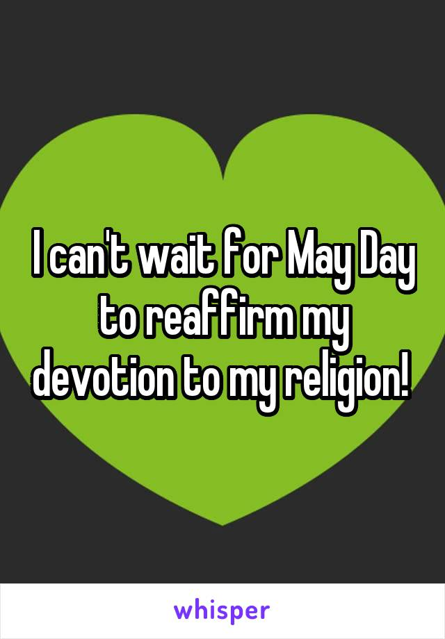 I can't wait for May Day to reaffirm my devotion to my religion!