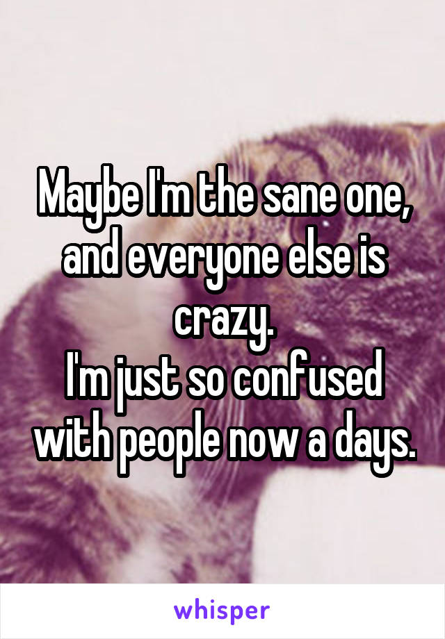 Maybe I'm the sane one, and everyone else is crazy. I'm just so confused with people now a days.