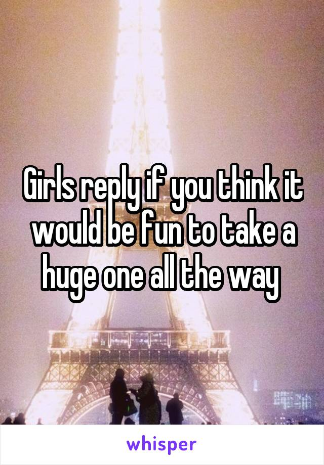 Girls reply if you think it would be fun to take a huge one all the way