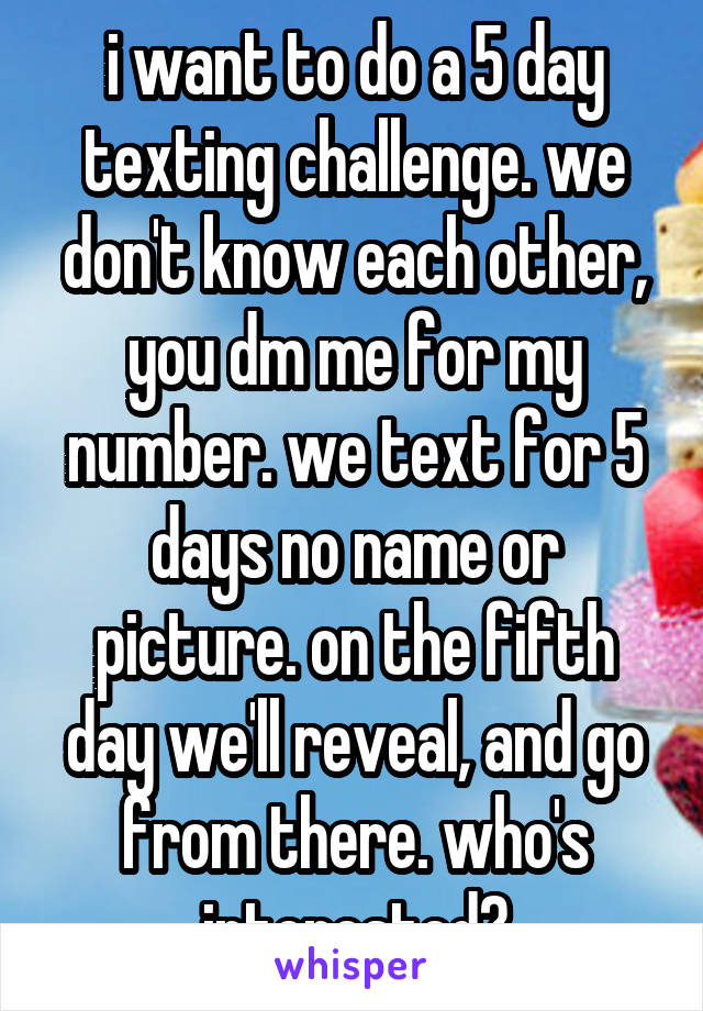i want to do a 5 day texting challenge. we don't know each other, you dm me for my number. we text for 5 days no name or picture. on the fifth day we'll reveal, and go from there. who's interested?
