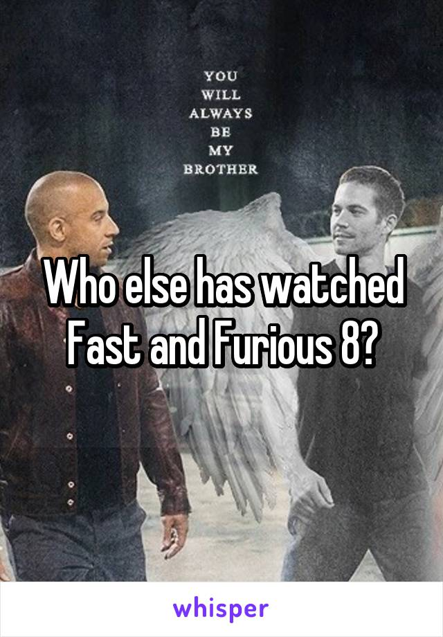 Who else has watched Fast and Furious 8?