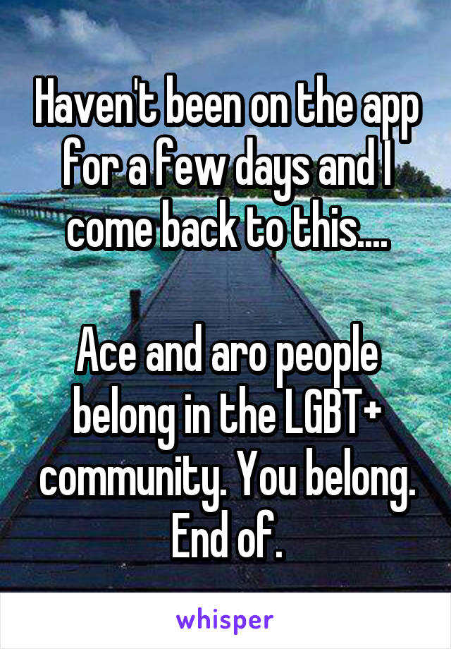 Haven't been on the app for a few days and I come back to this....  Ace and aro people belong in the LGBT+ community. You belong. End of.