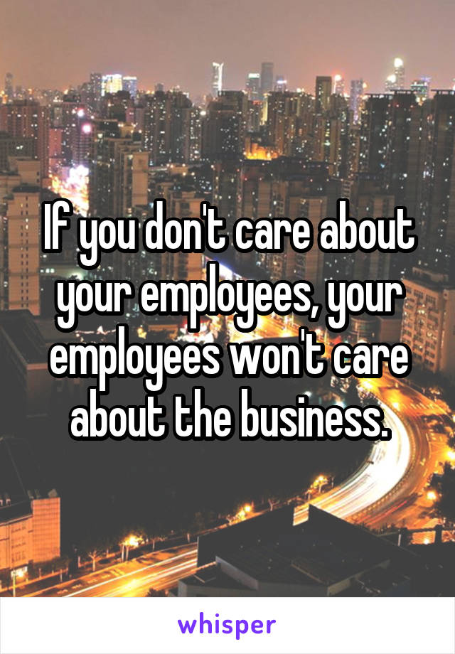 If you don't care about your employees, your employees won't care about the business.
