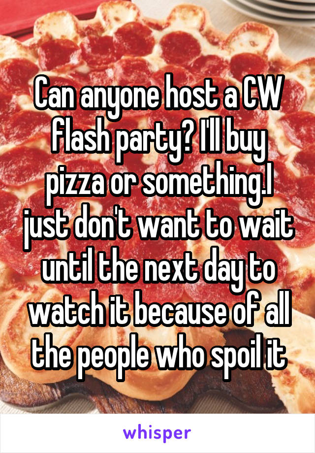 Can anyone host a CW flash party? I'll buy pizza or something.I just don't want to wait until the next day to watch it because of all the people who spoil it