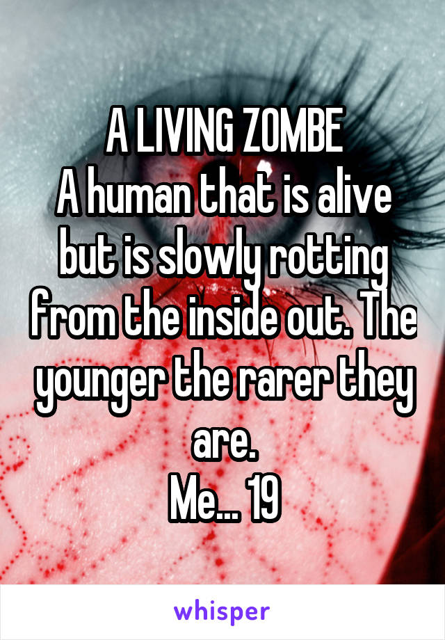 A LIVING ZOMBE A human that is alive but is slowly rotting from the inside out. The younger the rarer they are. Me... 19