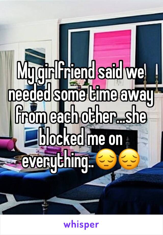 My girlfriend said we needed some time away from each other...she blocked me on everything..😔😔
