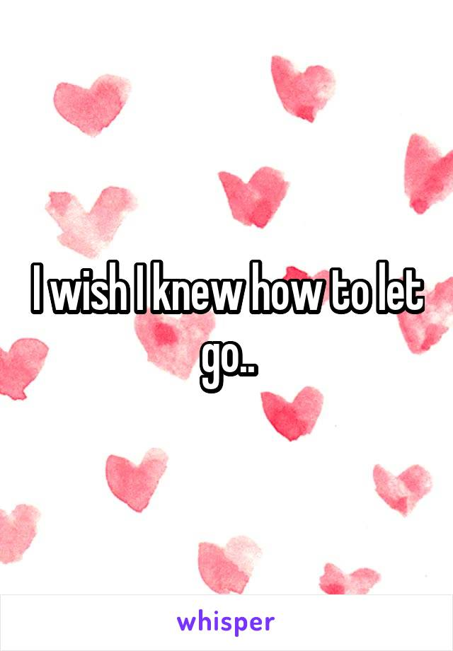 I wish I knew how to let go..