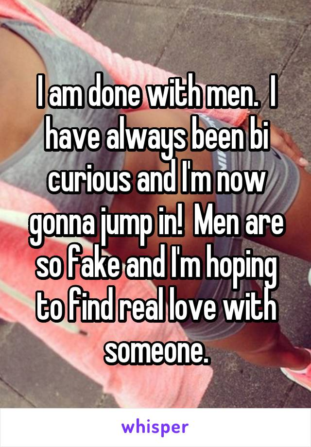 I am done with men.  I have always been bi curious and I'm now gonna jump in!  Men are so fake and I'm hoping to find real love with someone.