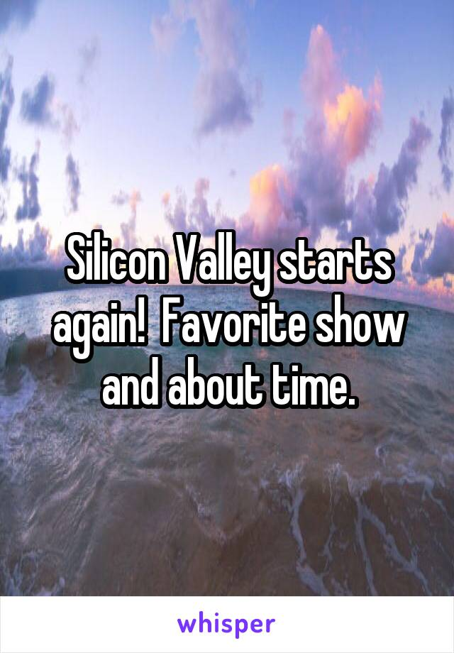 Silicon Valley starts again!  Favorite show and about time.