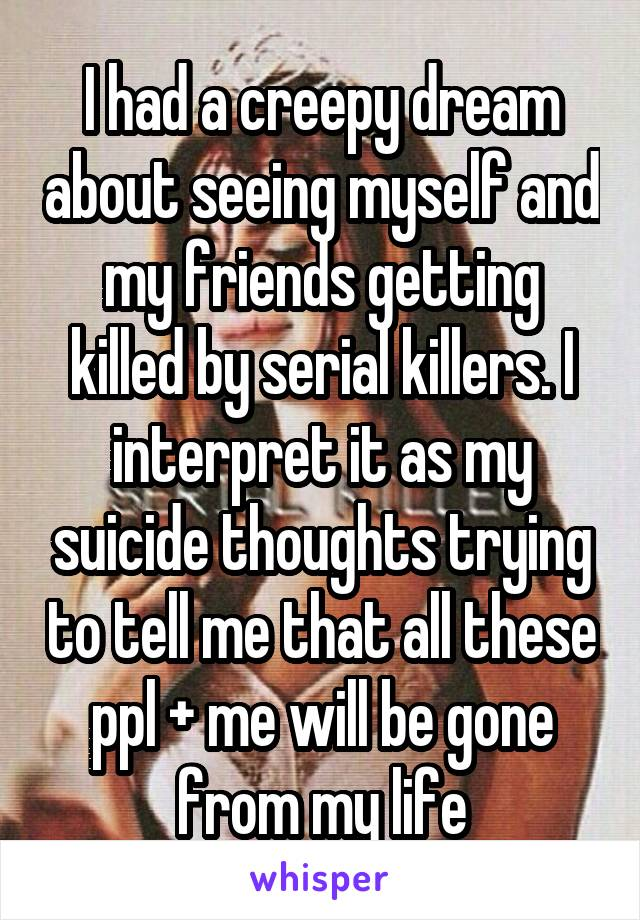 I had a creepy dream about seeing myself and my friends getting killed by serial killers. I interpret it as my suicide thoughts trying to tell me that all these ppl + me will be gone from my life