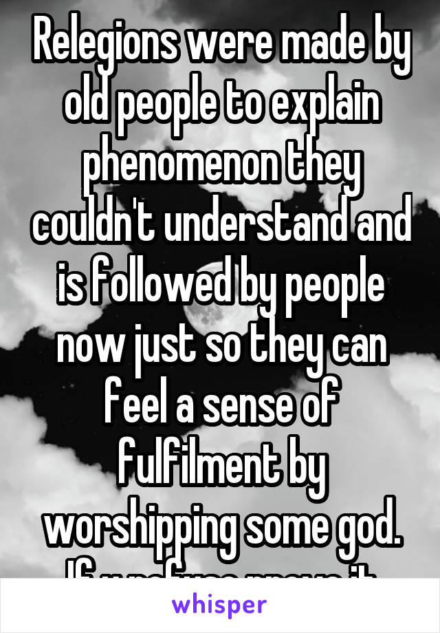 Relegions were made by old people to explain phenomenon they couldn't understand and is followed by people now just so they can feel a sense of fulfilment by worshipping some god. If u refuse prove it