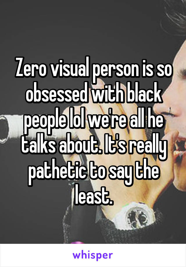 Zero visual person is so obsessed with black people lol we're all he talks about. It's really pathetic to say the least.