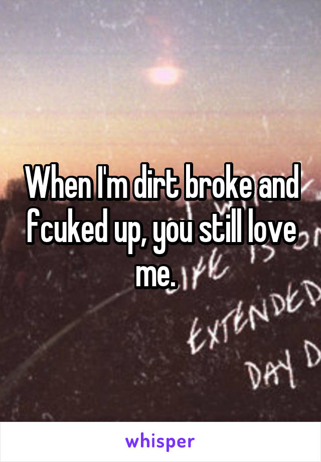 When I'm dirt broke and fcuked up, you still love me.