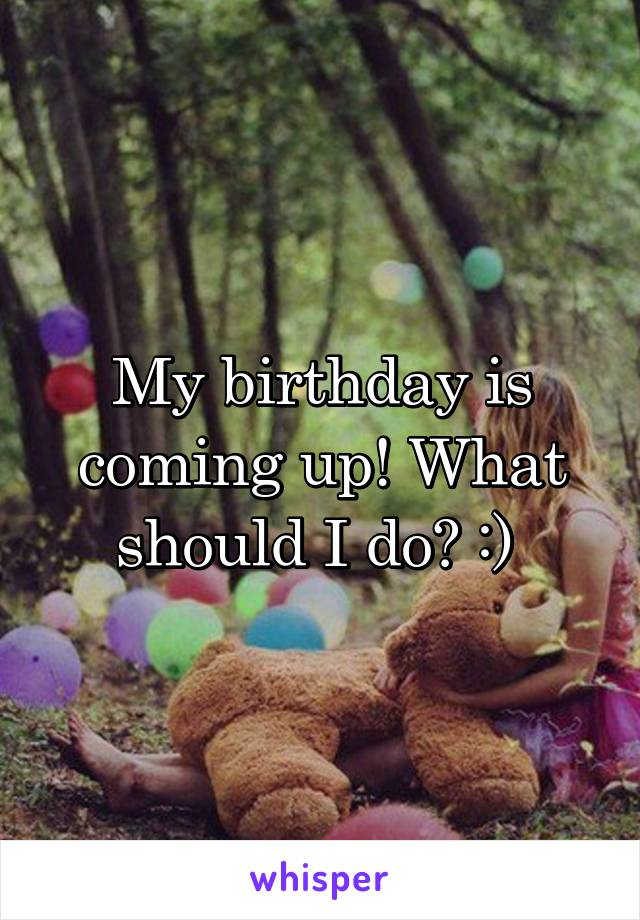 My birthday is coming up! What should I do? :)