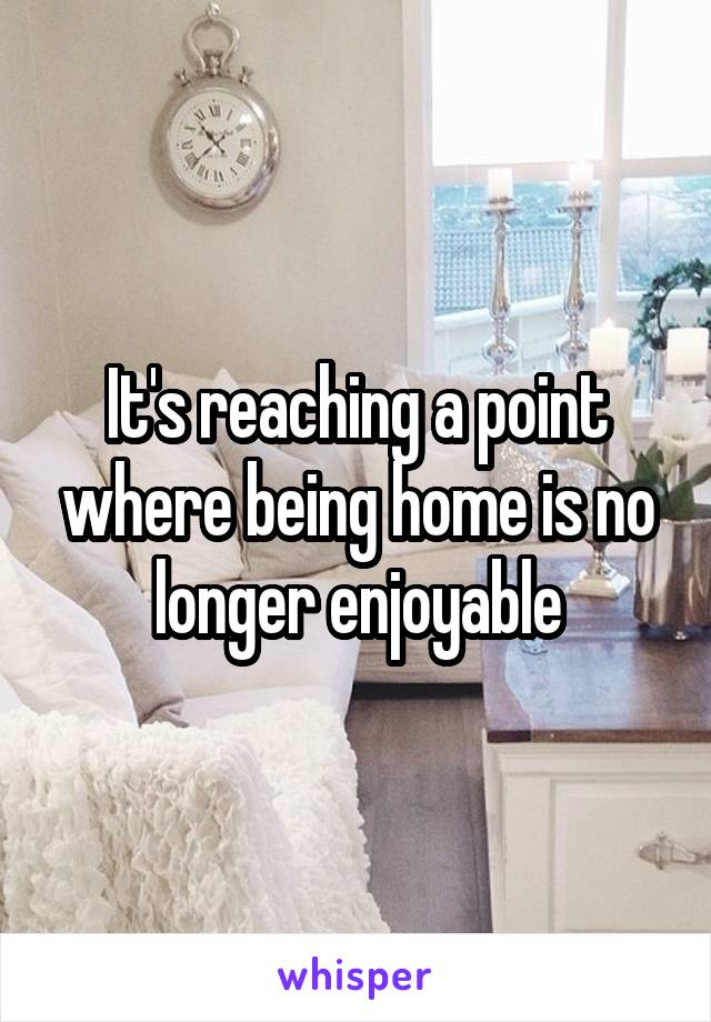 It's reaching a point where being home is no longer enjoyable