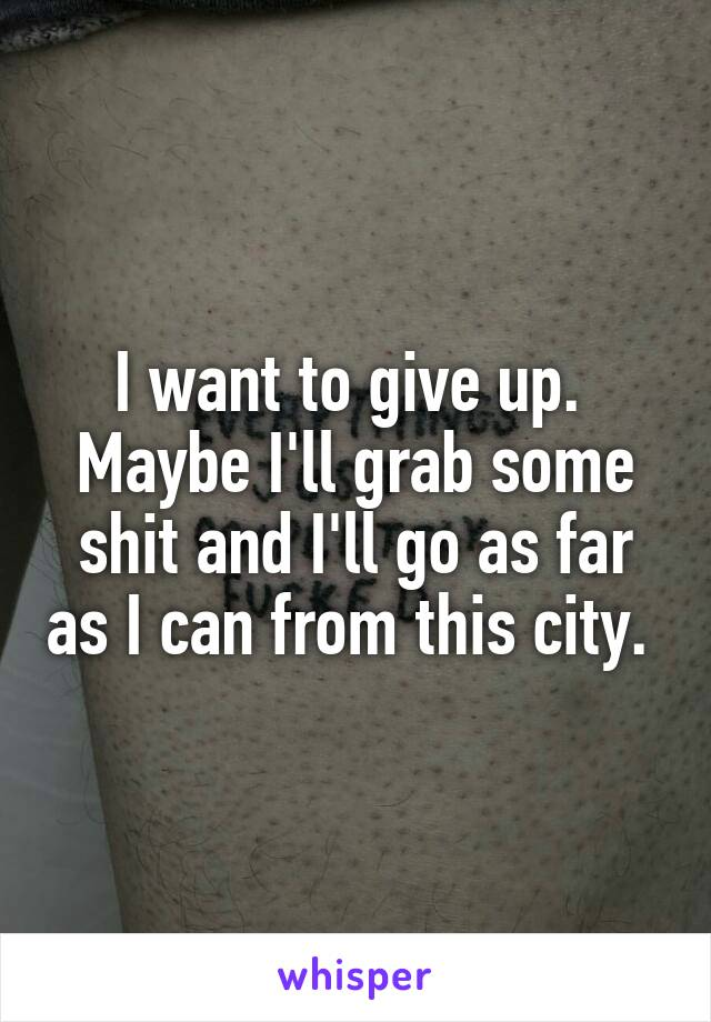 I want to give up.  Maybe I'll grab some shit and I'll go as far as I can from this city.