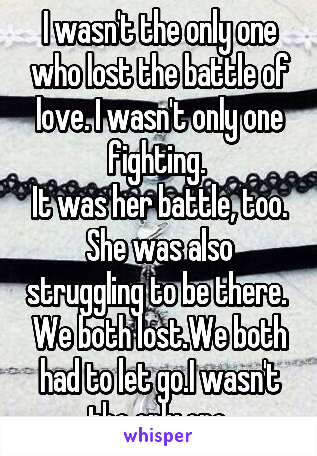 I wasn't the only one who lost the battle of love. I wasn't only one fighting.  It was her battle, too. She was also struggling to be there.  We both lost.We both had to let go.I wasn't the only one.