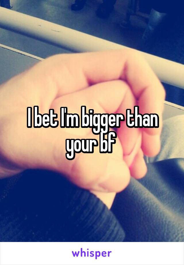 I bet I'm bigger than your bf