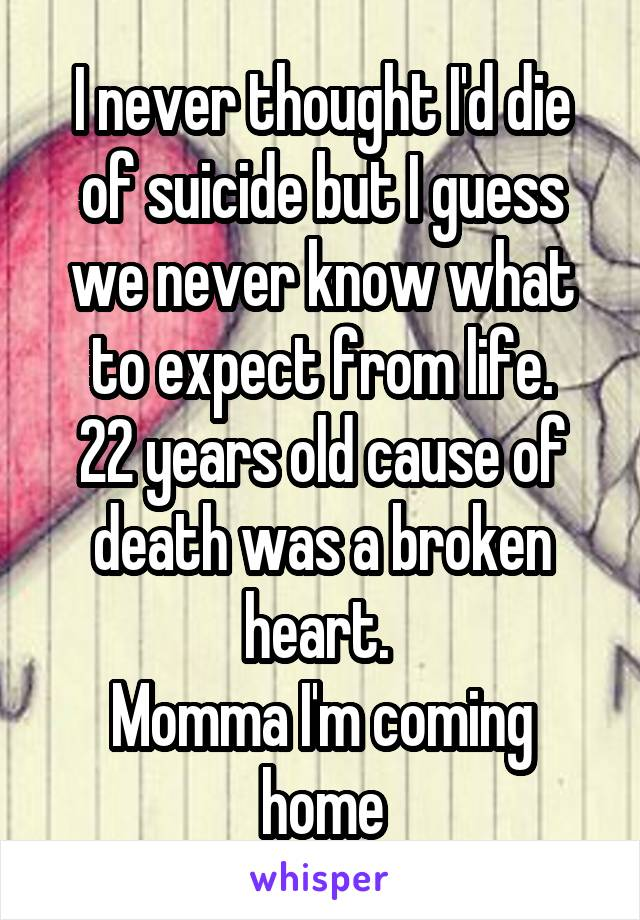 I never thought I'd die of suicide but I guess we never know what to expect from life. 22 years old cause of death was a broken heart.  Momma I'm coming home