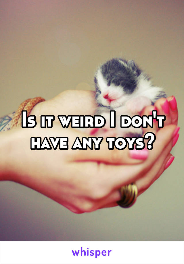 Is it weird I don't have any toys?