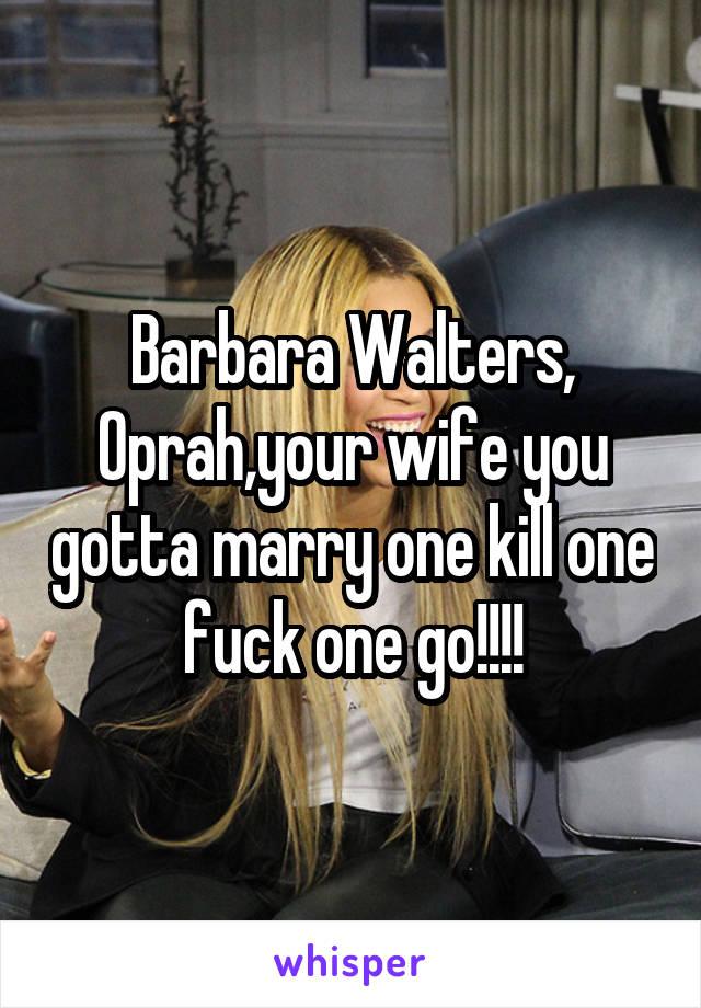 Barbara Walters, Oprah,your wife you gotta marry one kill one fuck one go!!!!