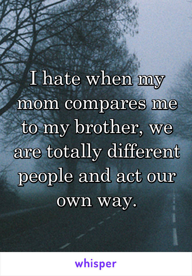 I hate when my mom compares me to my brother, we are totally different people and act our own way.