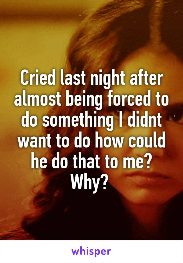 Cried last night after almost being forced to do something I didnt want to do how could he do that to me? Why?